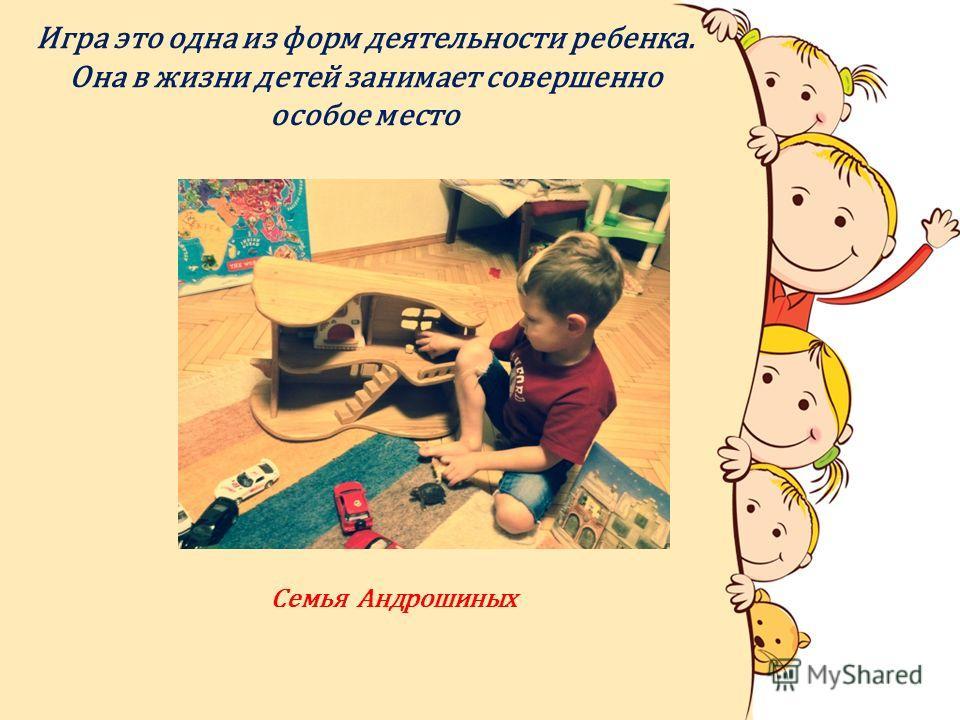 Игра это одна из форм деятельности ребенка. Она в жизни детей занимает совершенно особое место Семья Андрошиных