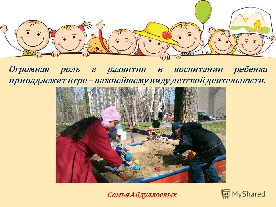 Огромная роль в развитии и воспитании ребенка принадлежит игре – важнейшему виду детской деятельности. Семья Абдуллоевых