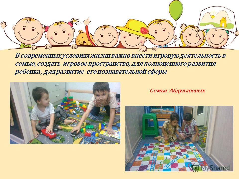 В современных условиях жизни важно внести игровую деятельность в семью, создать игровое пространство, для полноценного развития ребенка, для развитие его познавательной сферы Семья Абдуллоевых