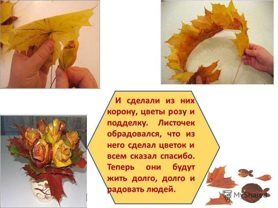 И сделали из них корону, цветы розу и подделку. Листочек обрадовался, что из него сделал цветок и всем сказал спасибо. Теперь они будут жить долго, долго и радовать людей.