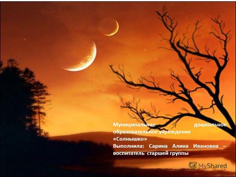 Муниципальное дошкольное образовательное учреждение «Солнышко» Выполнила: Сарина Алина Ивановна – воспитатель старшей группы