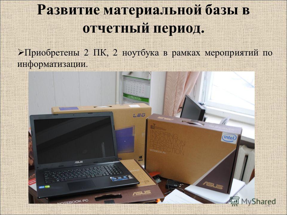 Приобретены 2 ПК, 2 ноутбука в рамках мероприятий по информатизации. 14 Развитие материальной базы в отчетный период.