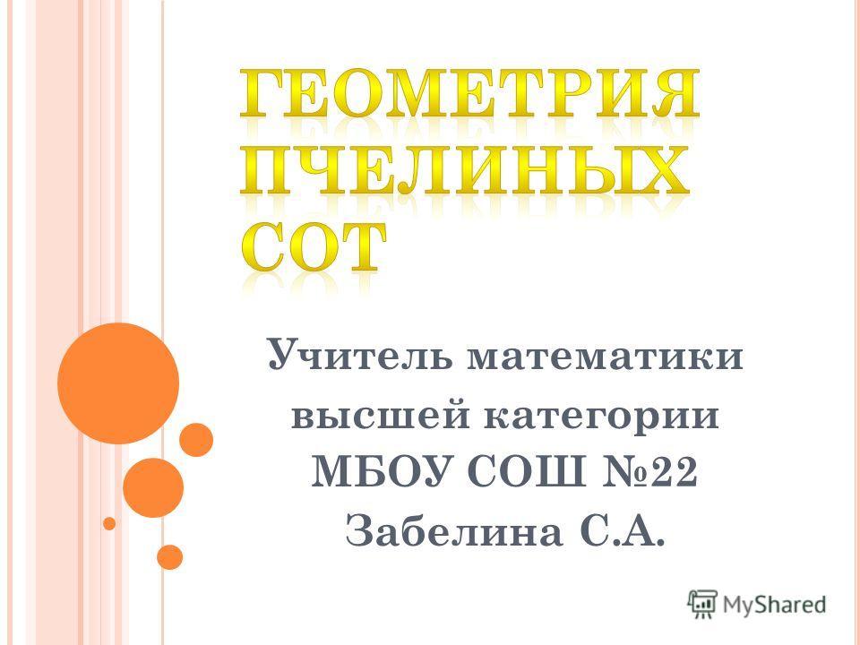 Учитель математики высшей категории МБОУ СОШ 22 Забелина С.А.