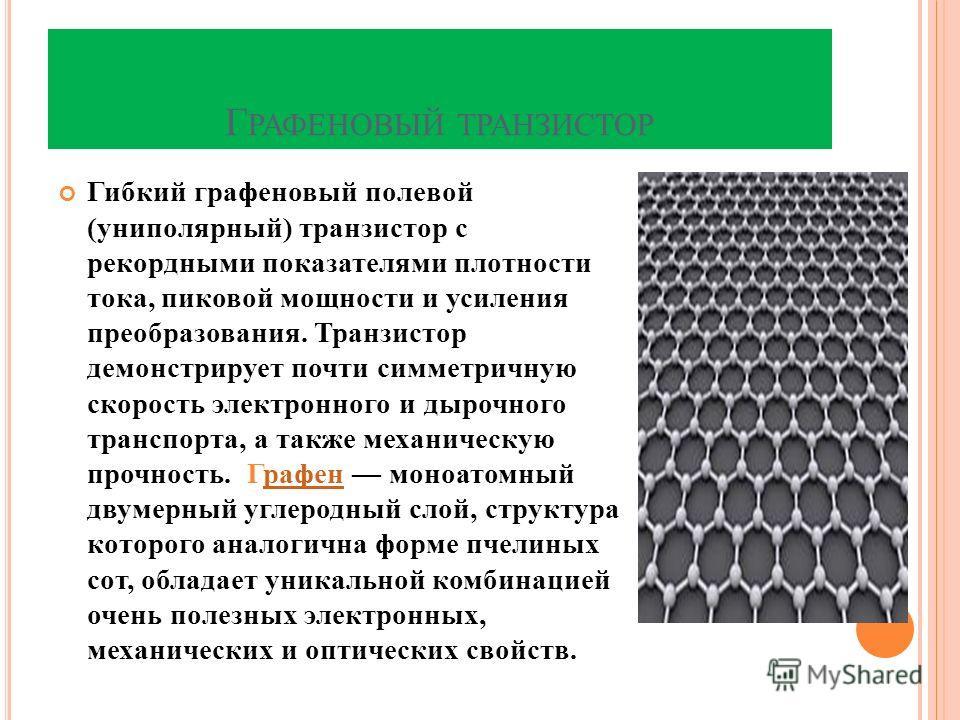 Г РАФЕНОВЫЙ ТРАНЗИСТОР Гибкий графеновый полевой (униполярный) транзистор с рекордными показателями плотности тока, пиковой мощности и усиления преобразования. Транзистор демонстрирует почти симметричную скорость электронного и дырочного транспорта,