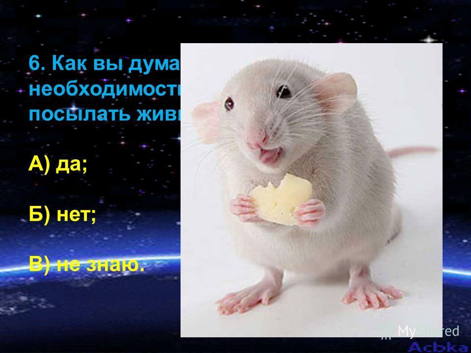 6. Как вы думаете, есть ли необходимость в настоящее время посылать живые организмы в космос? А) да; Б) нет; В) не знаю.