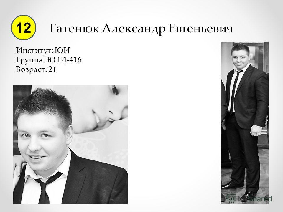 Гатенюк Александр Евгеньевич Институт: ЮИ Группа: ЮТД-416 Возраст: 21 12
