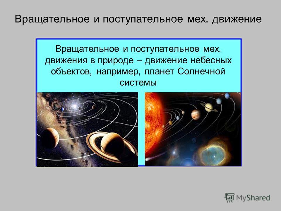 Вращательное и поступательное мех. движения в природе – движение небесных объектов, например, планет Солнечной системы