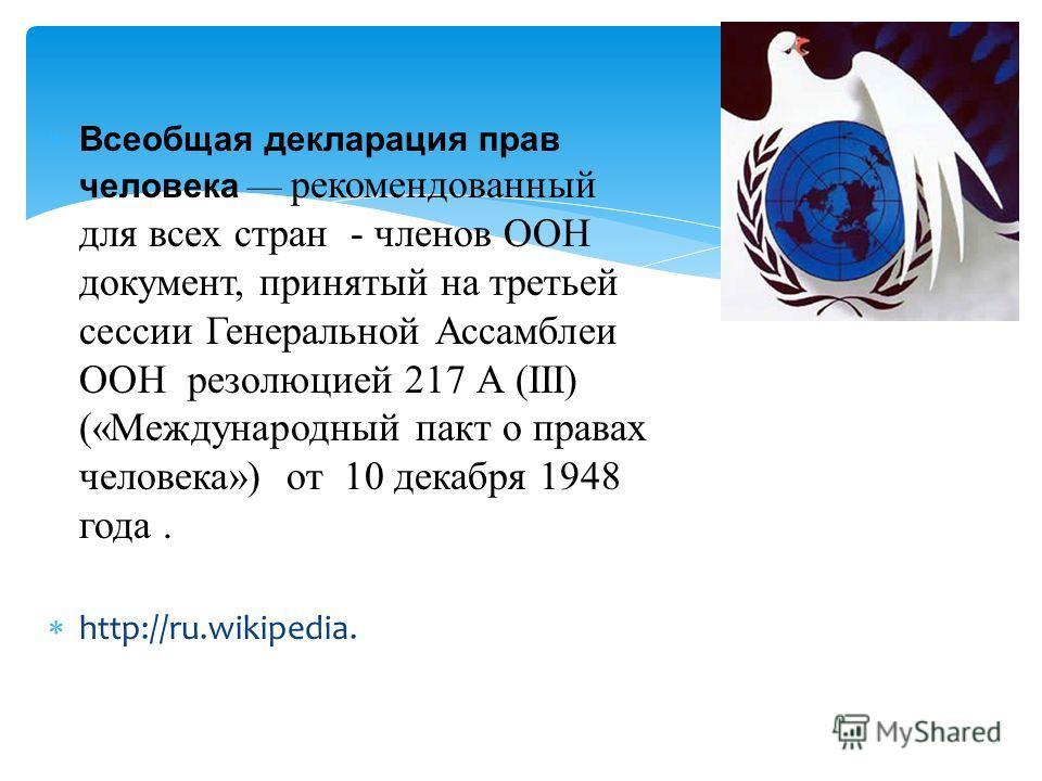 Всеобщая декларация прав человека рекомендованный для всех стран - членов ООН документ, принятый на третьей сессии Генеральной Ассамблеи ООН резолюцией 217 А (III) («Международный пакт о правах человека») от 10 декабря 1948 года. http://ru.wikipedia.