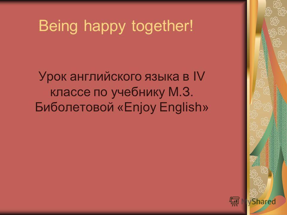 Being happy together! Урок английского языка в IV классе по учебнику М.З. Биболетовой «Enjoy English»
