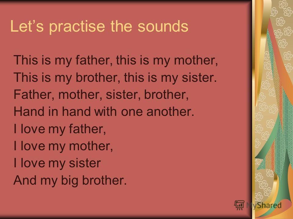 Lets practise the sounds This is my father, this is my mother, This is my brother, this is my sister. Father, mother, sister, brother, Hand in hand with one another. I love my father, I love my mother, I love my sister And my big brother.