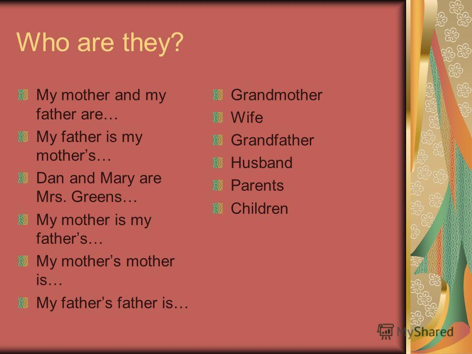 Who are they? My mother and my father are… My father is my mothers… Dan and Mary are Mrs. Greens… My mother is my fathers… My mothers mother is… My fathers father is… Grandmother Wife Grandfather Husband Parents Children