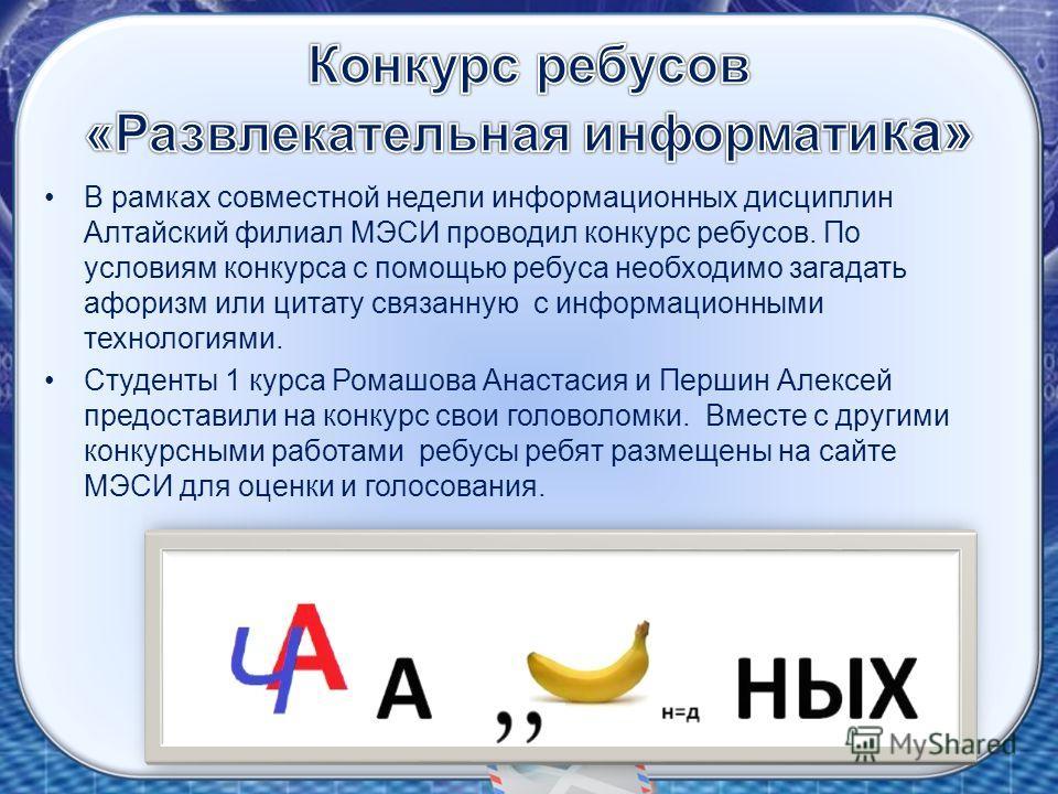 В рамках совместной недели информационных дисциплин Алтайский филиал МЭСИ проводил конкурс ребусов. По условиям конкурса с помощью ребуса необходимо загадать афоризм или цитату связанную с информационными технологиями. Студенты 1 курса Ромашова Анаст