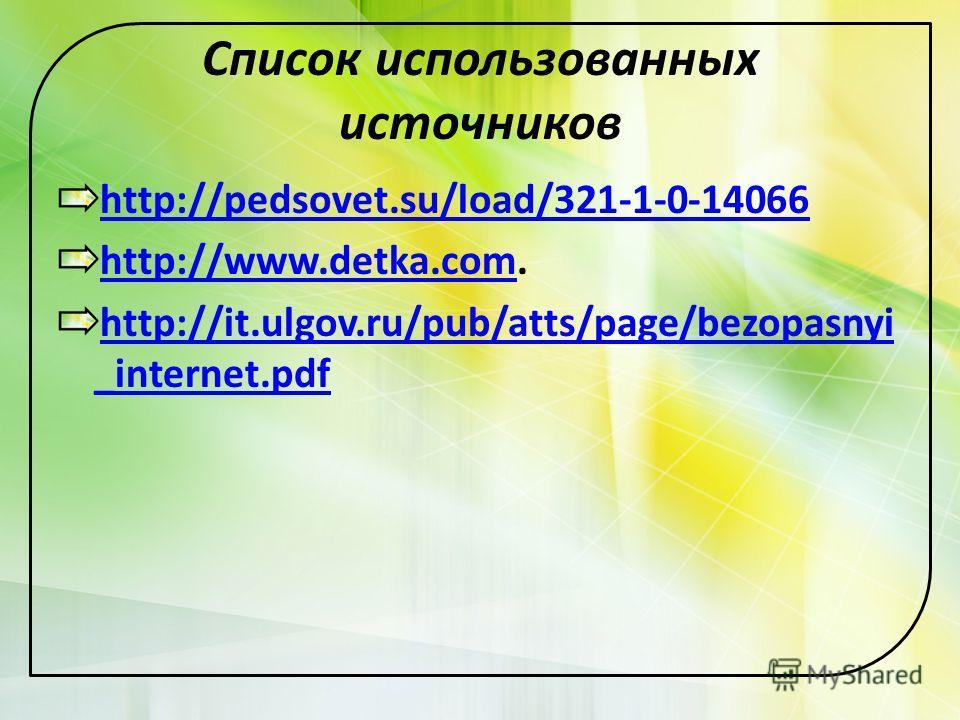 Список использованных источников http://pedsovet.su/load/321-1-0-14066 http://www.detka.comhttp://www.detka.com. http://it.ulgov.ru/pub/atts/page/bezopasnyi _internet.pdf