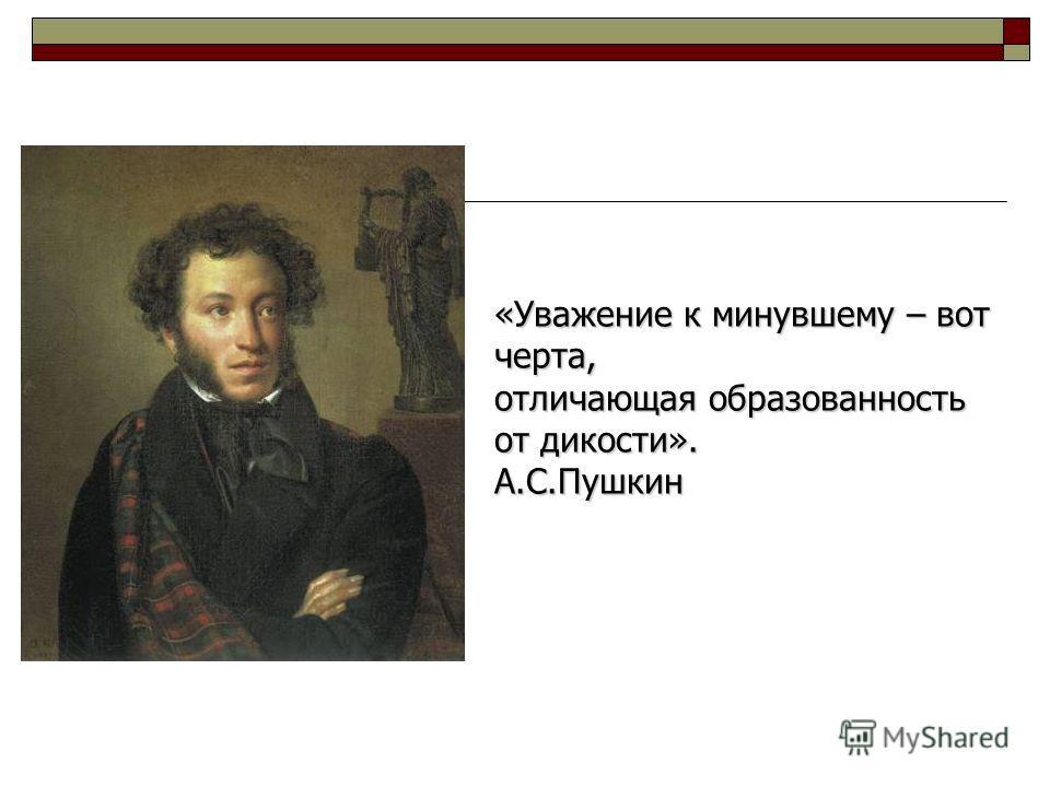 «Уважение к минувшему – вот черта, отличающая образованность от дикости». А.С.Пушкин