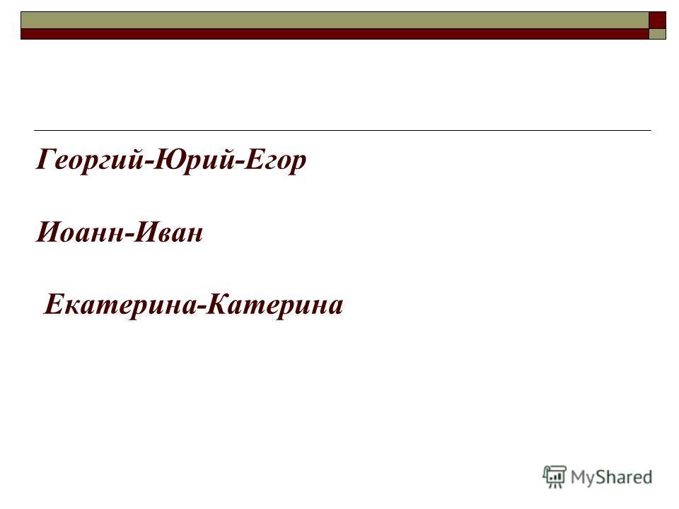 Георгий-Юрий-Егор Иоанн-Иван Екатерина-Катерина