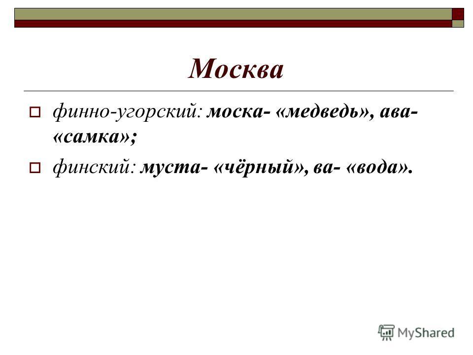 Москва финно-угорский: моска- «медведь», ава- «самка»; финский: муста- «чёрный», ва- «вода».
