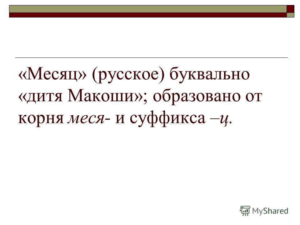 «Месяц» (русское) буквально «дитя Макоши»; образовано от корня меся- и суффикса –ц.