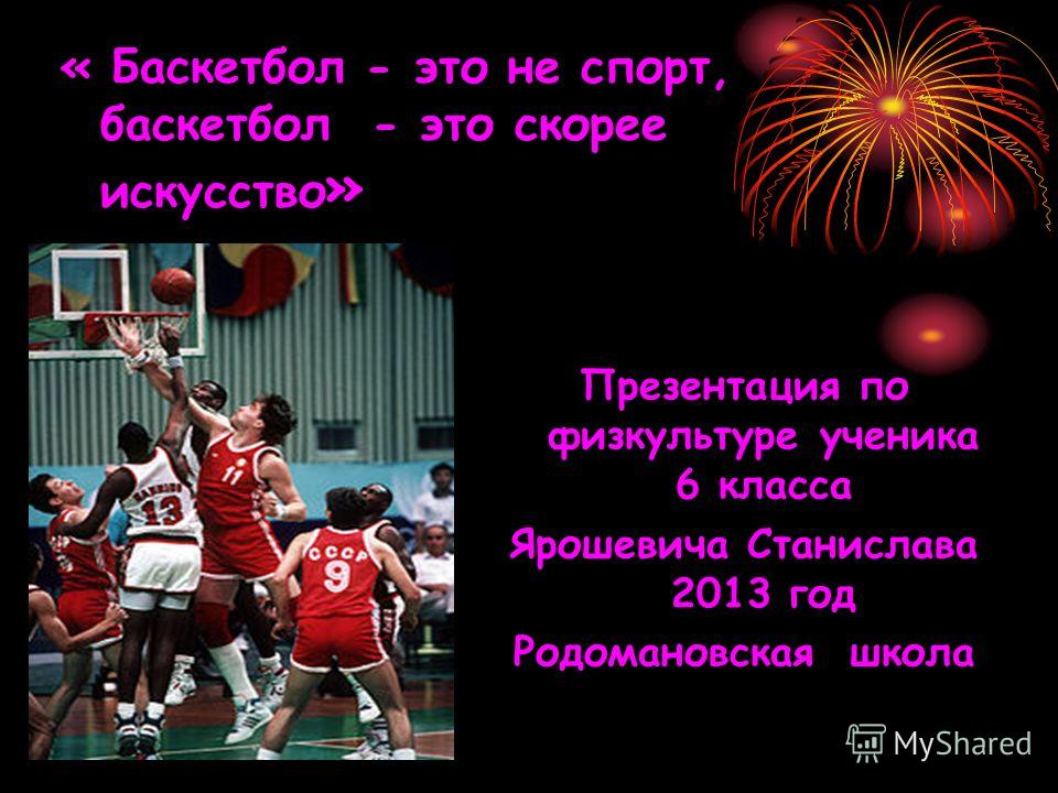 « Баскетбол - это не спорт, баскетбол - это скорее искусство » Презентация по физкультуре ученика 6 класса Ярошевича Станислава 2013 год Родомановская школа