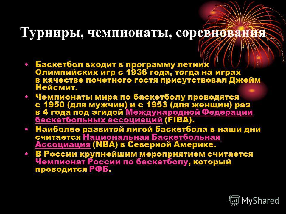 Турниры, чемпионаты, соревнования Баскетбол входит в программу летних Олимпийских игр с 1936 года, тогда на играх в качестве почетного гостя присутствовал Джейм Нейсмит. Чемпионаты мира по баскетболу проводятся с 1950 (для мужчин) и с 1953 (для женщи