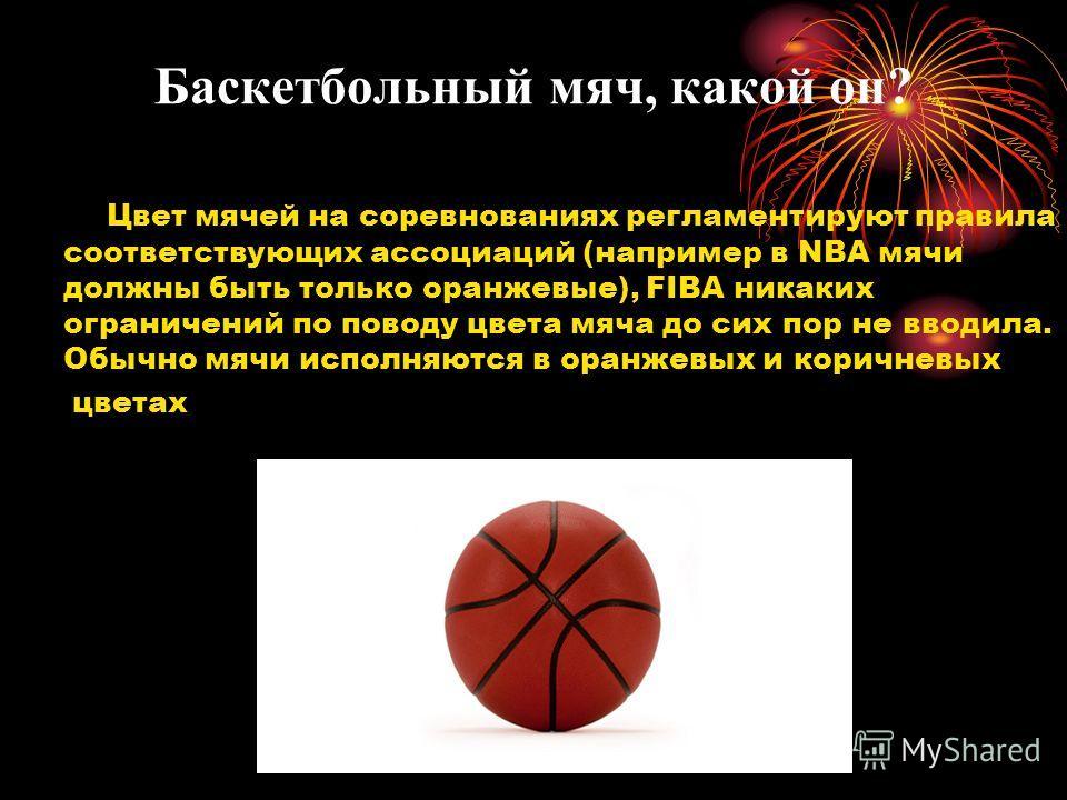 Баскетбольный мяч, какой он? Цвет мячей на соревнованиях регламентируют правила соответствующих ассоциаций (например в NBA мячи должны быть только оранжевые), FIBA никаких ограничений по поводу цвета мяча до сих пор не вводила. Обычно мячи исполняютс