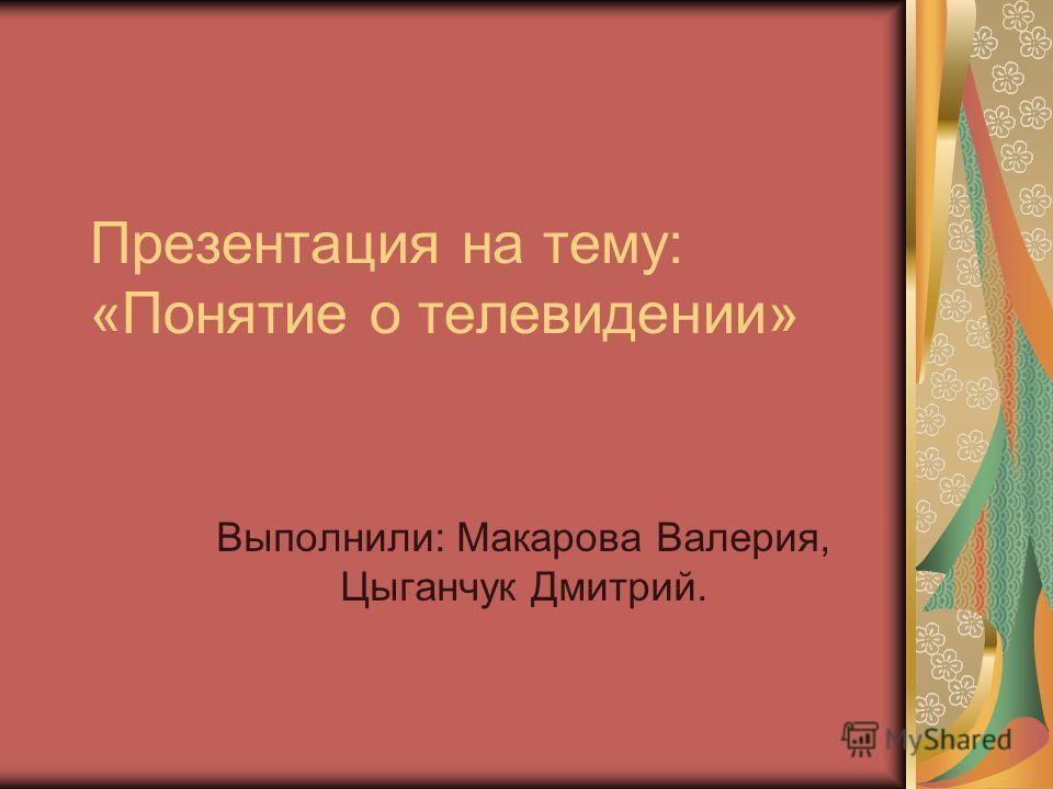 Презентация на тему: «Понятие о телевидении» Выполнили: Макарова Валерия, Цыганчук Дмитрий.