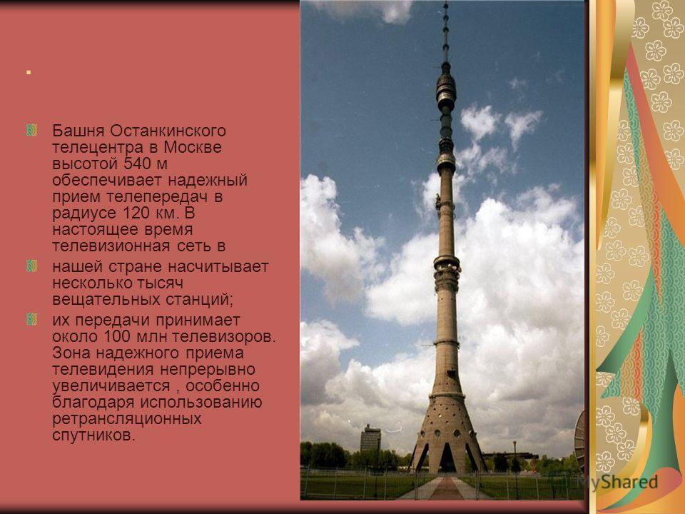 . Башня Останкинского телецентра в Москве высотой 540 м обеспечивает надежный прием телепередач в радиусе 120 км. В настоящее время телевизионная сеть в нашей стране насчитывает несколько тысяч вещательных станций; их передачи принимает около 100 млн