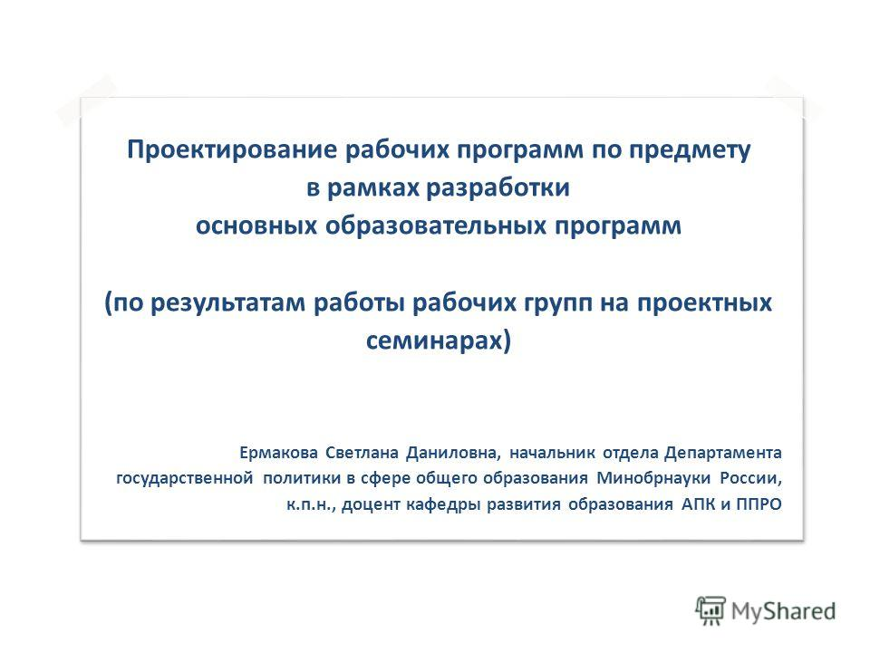 Проектирование рабочих программ по предмету в рамках разработки основных образовательных программ (по результатам работы рабочих групп на проектных семинарах) Ермакова Светлана Даниловна, начальник отдела Департамента государственной политики в сфере