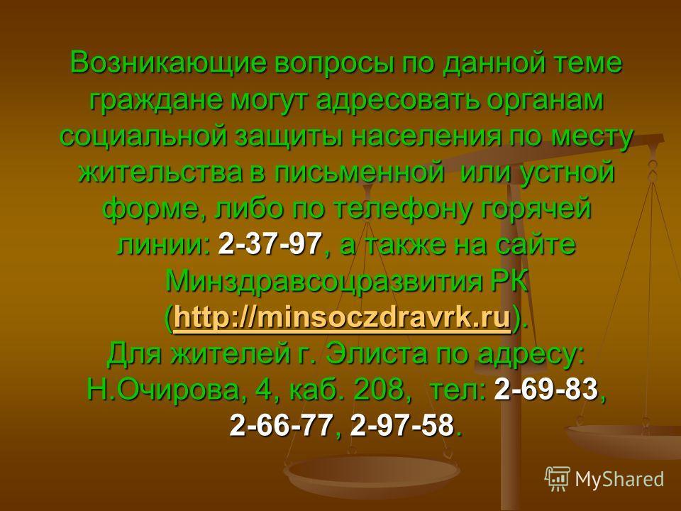 Возникающие вопросы по данной теме граждане могут адресовать органам социальной защиты населения по месту жительства в письменной или устной форме, либо по телефону горячей линии: 2-37-97, а также на сайте Минздравсоцразвития РК (http://minsoczdravrk