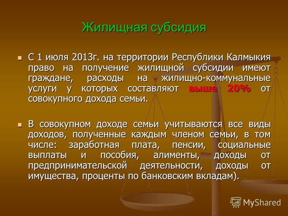 Жилищная субсидия С 1 июля 2013г. на территории Республики Калмыкия право на получение жилищной субсидии имеют граждане, расходы на жилищно-коммунальные услуги у которых составляют выше 20% от совокупного дохода семьи. С 1 июля 2013г. на территории Р