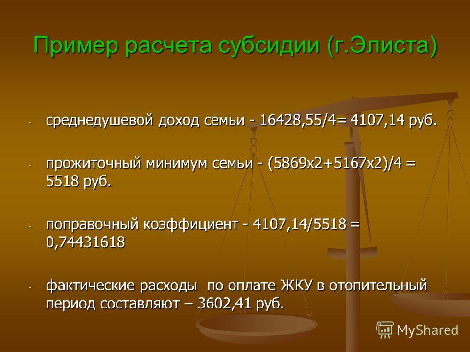 Пример расчета субсидии (г.Элиста) - среднедушевой доход семьи - 16428,55/4= 4107,14 руб. - прожиточный минимум семьи - (5869х2+5167х2)/4 = 5518 руб. - поправочный коэффициент - 4107,14/5518 = 0,74431618 - фактические расходы по оплате ЖКУ в отопител