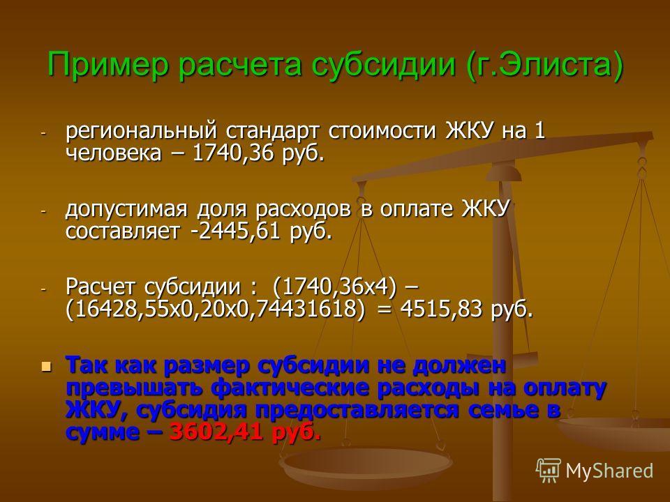 Пример расчета субсидии (г.Элиста) - региональный стандарт стоимости ЖКУ на 1 человека – 1740,36 руб. - допустимая доля расходов в оплате ЖКУ составляет -2445,61 руб. - Расчет субсидии : (1740,36х4) – (16428,55х0,20х0,74431618) = 4515,83 руб. Так как