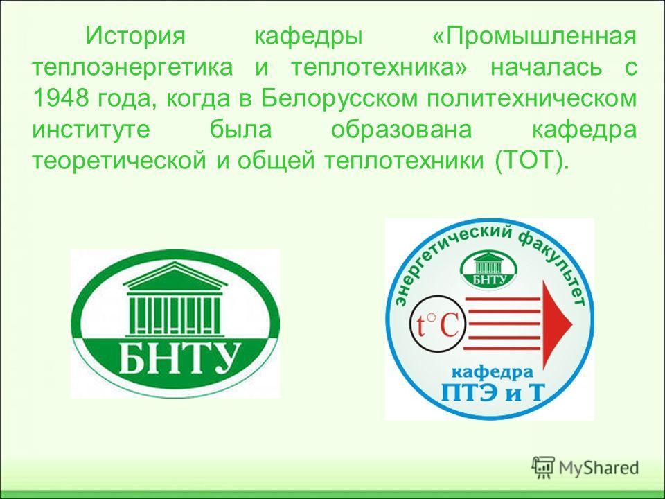 История кафедры «Промышленная теплоэнергетика и теплотехника» началась с 1948 года, когда в Белорусском политехническом институте была образована кафедра теоретической и общей теплотехники (ТОТ).