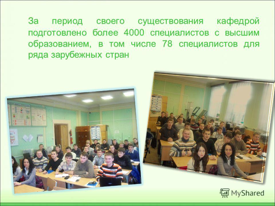 За период своего существования кафедрой подготовлено более 4000 специалистов с высшим образованием, в том числе 78 специалистов для ряда зарубежных стран