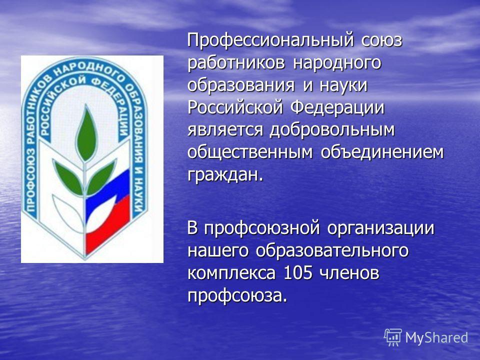 Профессиональный союз работников народного образования и науки Российской Федерации является добровольным общественным объединением граждан. Профессиональный союз работников народного образования и науки Российской Федерации является добровольным общ