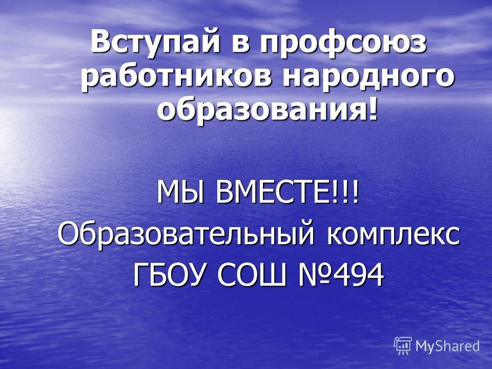 Вступай в профсоюз работников народного образования! МЫ ВМЕСТЕ!!! Образовательный комплекс ГБОУ СОШ 494