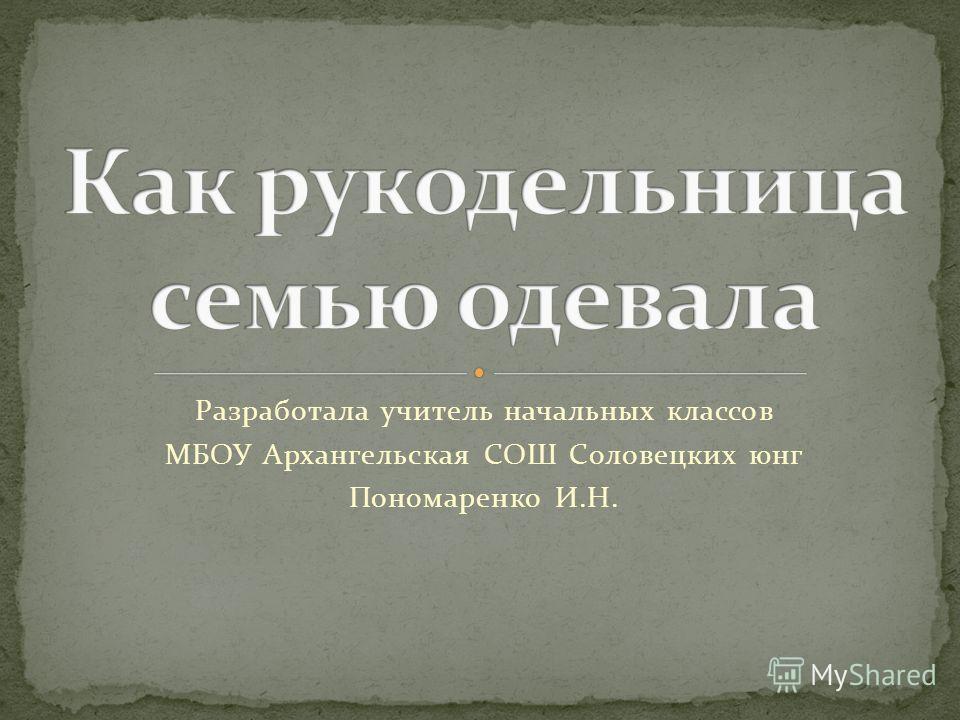 Разработала учитель начальных классов МБОУ Архангельская СОШ Соловецких юнг Пономаренко И.Н.