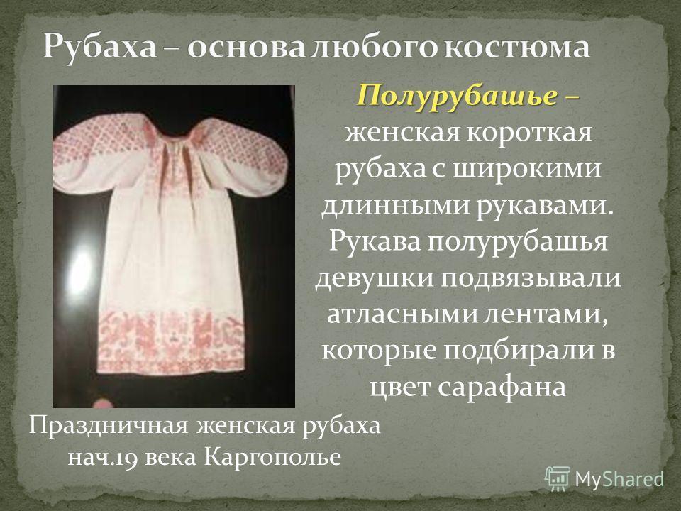 Праздничная женская рубаха нач.19 века Каргополье Полурубашье – Полурубашье – женская короткая рубаха с широкими длинными рукавами. Рукава полурубашья девушки подвязывали атласными лентами, которые подбирали в цвет сарафана