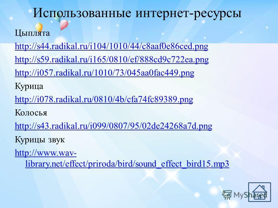 Использованные интернет-ресурсы Цыплята http://s44.radikal.ru/i104/1010/44/c8aaf0e86ced.png http://s59.radikal.ru/i165/0810/ef/888cd9c722ea.png http://i057.radikal.ru/1010/73/045aa0fac449.png Курица http://i078.radikal.ru/0810/4b/cfa74fc89389.png Кол