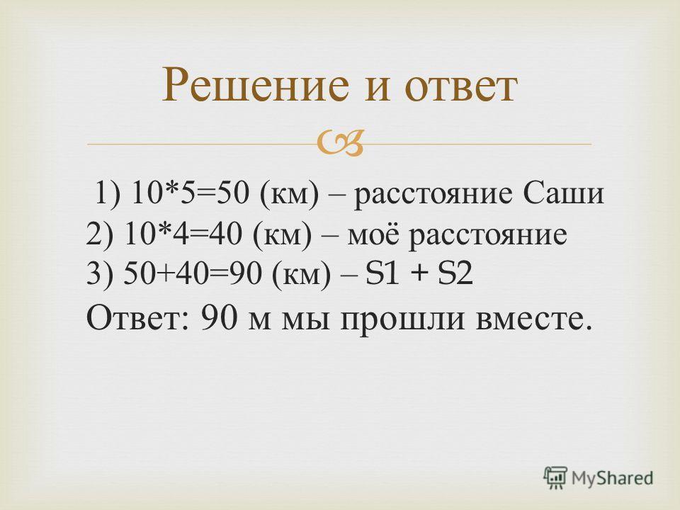 1) 10*5=50 ( км ) – расстояние Саши 2) 10*4=40 ( км ) – моё расстояние 3) 50+40=90 ( км ) – S1 + S2 Ответ : 90 м мы прошли вместе. Решение и ответ