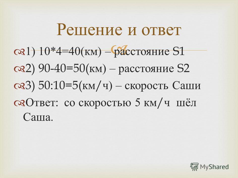 1) 10*4=40( км ) – расстояние S1 2) 90-40=50( км ) – расстояние S2 3) 50:10=5( км / ч ) – скорость Саши Ответ : со скоростью 5 км / ч шёл Саша. Решение и ответ