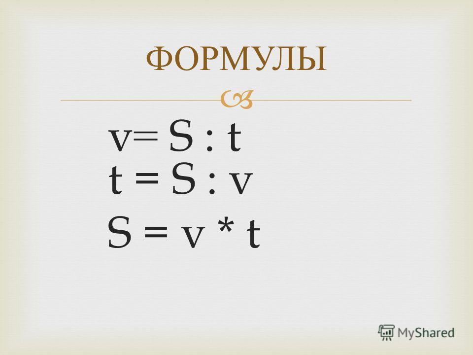 v= S : t t = S : v S = v * t ФОРМУЛЫ