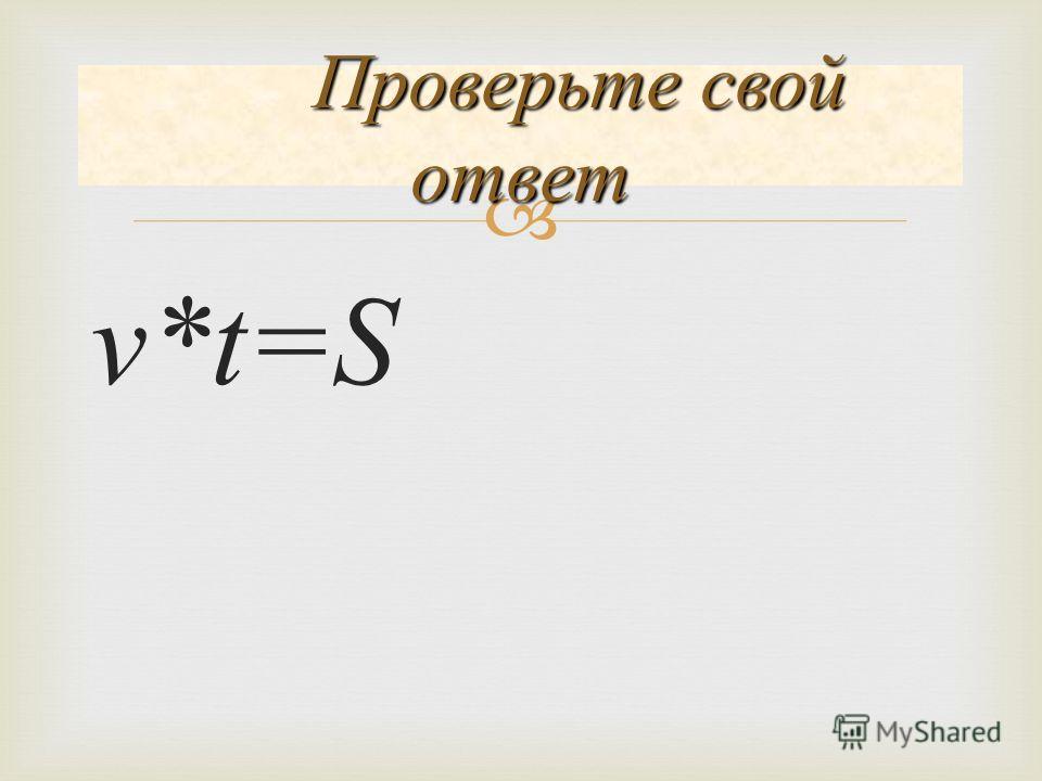 v*t=S Проверьте свой ответ Проверьте свой ответ