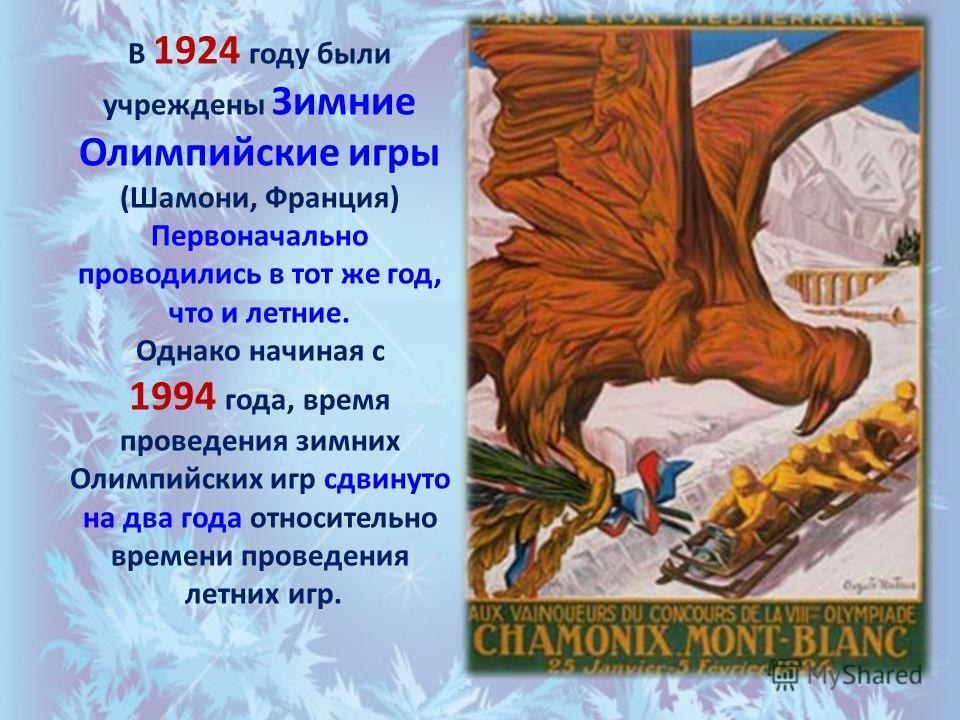 В 1924 году были учреждены Зимние Олимпийские игры (Шамони, Франция) Первоначально проводились в тот же год, что и летние. Однако начиная с 1994 года, время проведения зимних Олимпийских игр сдвинуто на два года относительно времени проведения летних