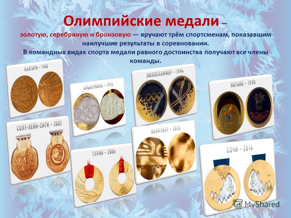 Олимпийские медали золотую, серебряную и бронзовую вручают трём спортсменам, показавшим наилучшие результаты в соревновании. В командных видах спорта медали равного достоинства получают все члены команды.