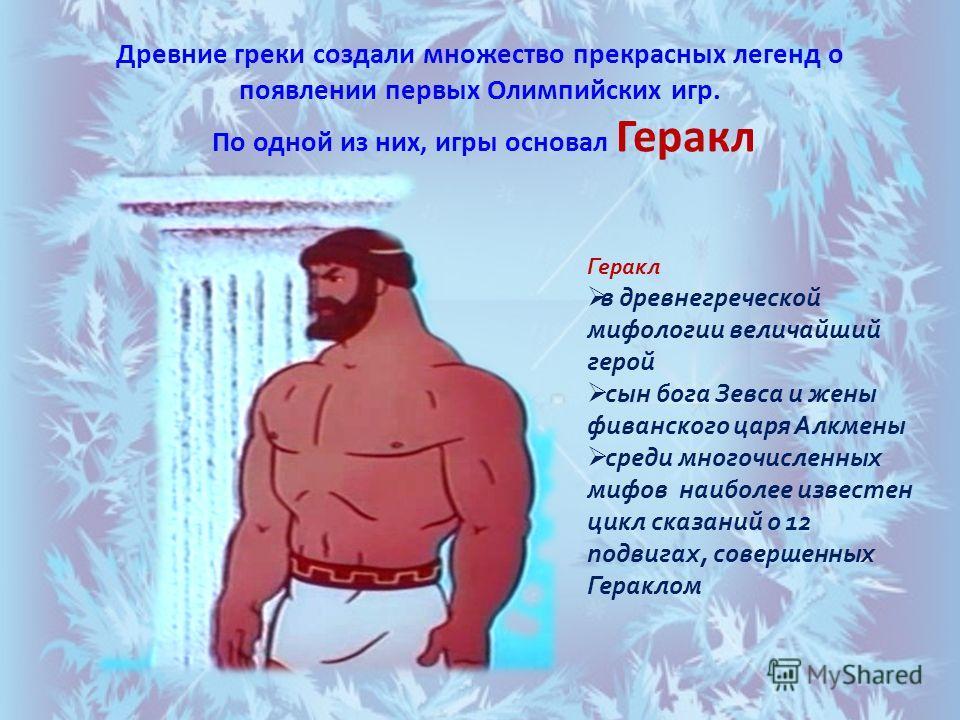 Древние греки создали множество прекрасных легенд о появлении первых Олимпийских игр. По одной из них, игры основал Геракл Геракл в древнегреческой мифологии величайший герой сын бога Зевса и жены фиванского царя Алкмены среди многочисленных мифов на