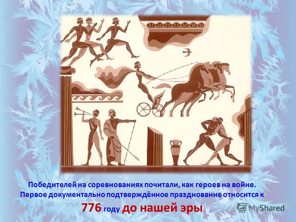 Победителей на соревнованиях почитали, как героев на войне. Первое документально подтверждённое празднование относится к 776 году до нашей эры