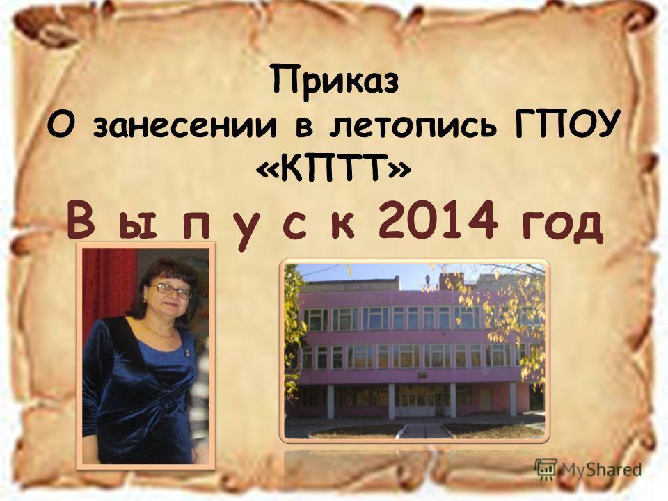 Приказ О занесении в летопись ГПОУ «КПТТ» В ы п у с к 2014 год