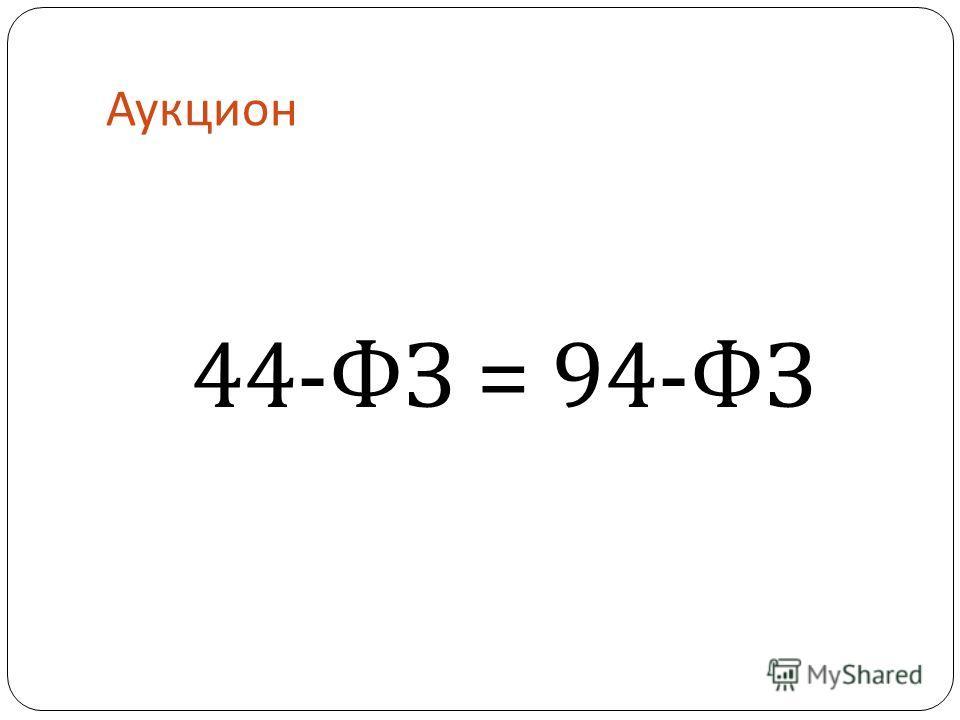 Аукцион 44- ФЗ = 94- ФЗ
