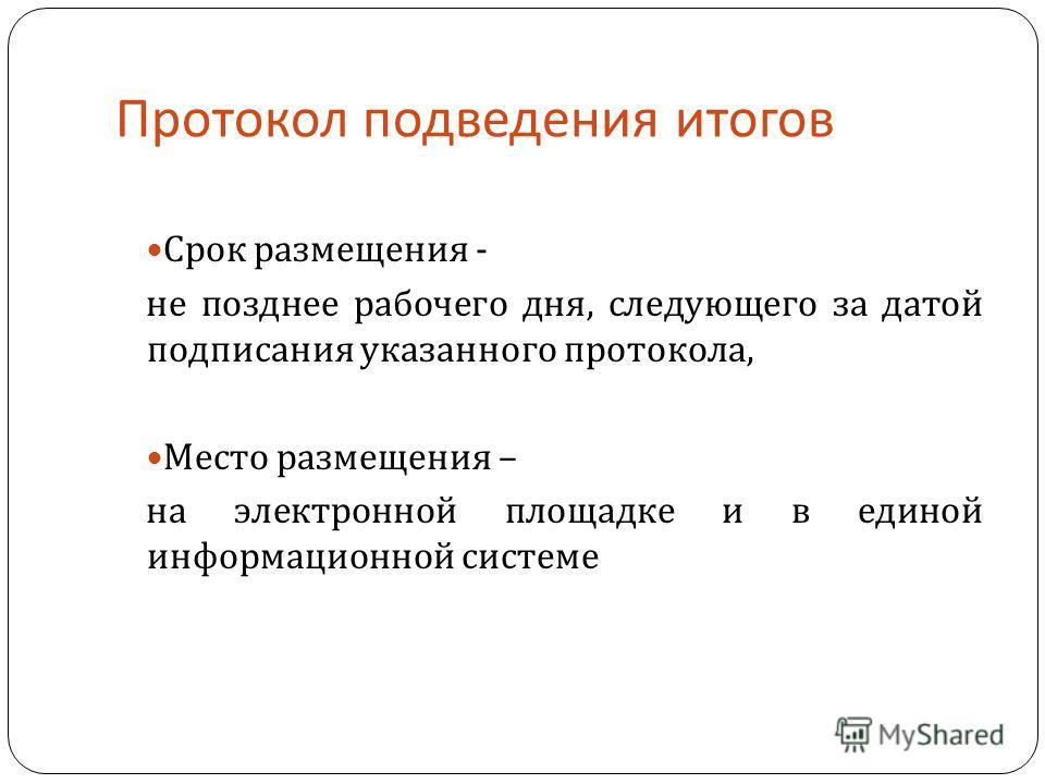 Протокол подведения итогов Срок размещения - не позднее рабочего дня, следующего за датой подписания указанного протокола, Место размещения – на электронной площадке и в единой информационной системе