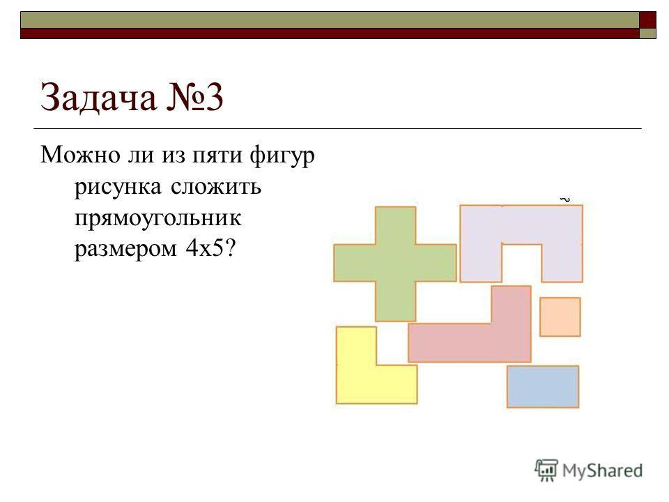 Задача 3 Можно ли из пяти фигур рисунка сложить прямоугольник размером 4х5?